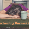 Homeschooling Burnout is Real: Here's What to Do About It